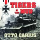 Tigers in the Mud: The Combat Career of German Panzer Commander Otto Carius, Otto Carius