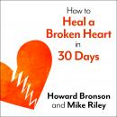 How to Heal a Broken Heart in 30 Days: A Day-by-Day Guide to Saying Good-bye and Getting On With Your Life, Mike Riley, Howard Bronson