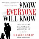 Now Everyone Will Know: The Perfect Husband, His Shattering Secret, My Rediscovered Life, Maggie Kneip