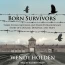 Born Survivors: Three Young Mothers and Their Extraordinary Story of Courage, Defiance, and Hope, Wendy Holden