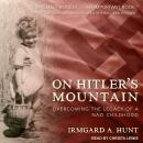 On Hitler's Mountain: Overcoming the Legacy of a Nazi Childhood, Irmgard A. Hunt