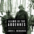Alamo in the Ardennes: The Untold Story of the American Soldiers Who Made the Defense of Bastogne Possible, John C. McManus