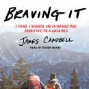 Braving It: A Father, a Daughter, and an Unforgettable Journey into the Alaskan Wild, James Campbell