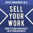 Sell Your Work -- How To Turn Your Craft Into Your Business, Joyce Zborower, M.A.
