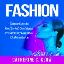 Fashion: Simple Steps to Find Style & Confidence In Your Every Day Look. Clothing Guide Audiobook