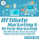 Affiliate Marketing & Article Marketing: Make Money Online & Build A Solid Passive Income Stream Wit Audiobook