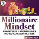 Millionaire Mindset: A Beginner's Guide to Make Money Online & Build Multiple Passive Income Streams Audiobook