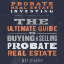 Probate Real Estate Investing: The Ultimate Guide To Buying And Selling Probate Real Estate Audiobook