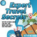 Expert Travel Secrets: Top Tips to Travel Smart, Stay Safe, Save Money, Save Time & Save Your Sanity Audiobook