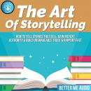The Art of Storytelling: How to Tell Stories That Sell, Gain Instant Authority & Build Unshakeable T Audiobook