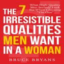 7 Irresistible Qualities Men Want in a Woman: What High-Quality Men Secretly Look for When Choosing the One, Bruce Bryans