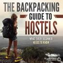 The Backpacking Guide to Hostels: What Every Beginner Needs to Know Audiobook