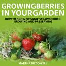 Growing Berries In Your Garden - How To Grow Organic Strawberries: Growing And Preserving, Martha Mcdowell