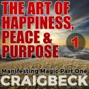 Art of Happiness, Peace & Purpose: Manifesting Magic Part 1, Craig Beck