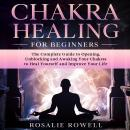 Chakra Healing for Beginners: The Complete Guide to Opening, Unblocking and Awaking Your Chakras to  Audiobook