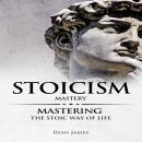 Stoicism: Mastery - Mastering The Stoic Way of Life Audiobook