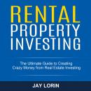 Rental Property Investing: The Ultimate Guide to Creating Crazy Money from Real Estate Investing Audiobook