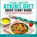 New Atkins Diet Quick Start Guide: A Faster, Simpler Way to Lose Weight and Feel Great - Starting Today!, Katy Parsons