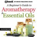 Beginner's Guide to Aromatherapy & Essential Oils: Recipes for Health and Healing, My Ebook Publishing House