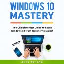 Windows 10 Mastery: The Complete User Guide to Learn Windows 10 from Beginner to Expert Audiobook