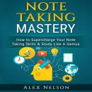 Note Taking Mastery: How to Supercharge Your Note Taking Skills & Study Like A Genius (Improved Lear Audiobook