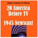 20 America Before TV - 1945 Newscast, Ralph Cosham & Others