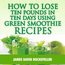 How to Lose Ten Pounds in Ten Days Using Green Smoothie Recipes, James David Rockefeller