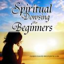 Spiritual Dowsing for Beginners, James David Rockefeller