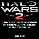 Halo Wars 2 Game Download, PC, Gameplay, Tips, Cheats, Guide Unofficial, The Yuw