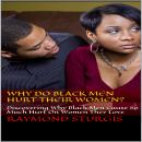 Why Do Black Men Hurt Their Women?: Discovering Why Black Men Cause So Much Hurt On Women They Love, Raymond Sturgis