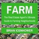 Farm: The Real Estate Agent's Ultimate Guide to Farming Neighborhoods, Brian Icenhower