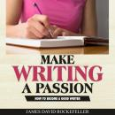 Make Writing a Passion: How to Become a Good Writer, James David Rockefeller