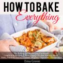 How to Bake Everything: The Baking Secret Recipes Cookbook. Learn to Bake Bread, Pork Chops, Chicken Breasts, Meat, Ham, Potatoes, Cakes, Cookies, Muffins, Cupcakes, Cheesecakes, Ema Green