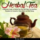 Herbal Tea: A Beginners Guide to Herbal Teas That Will Make You Healthier; Remedies for Immunity, Stress Relief and Well-Being, Ryan Bays