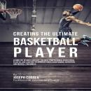 Creating the Ultimate Basketball Player: Learn the Secrets Used by the Best Professional Basketball Players and Coaches to Improve Your Conditioning, Nutrition, and Mental Toughness, Joseph Correa