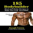 185 Bodybuilding Meal and Shake Recipes to Make You Look Incredible: Create a sculpted and ripped body in half the time!, Joseph Correa