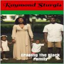 Erasing The Black Family: How White America Is Trying to Erase Black History, Black Families and Black Successes, Raymond Sturgis