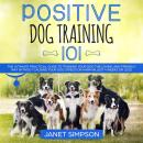 Positive Dog Training 101: The Practical Guide to Training Your Dog the Loving and Friendly Way With Audiobook