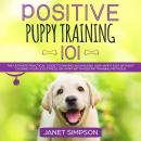 Positive Puppy Training 101: The Ultimate Practical Guide to Raising an Amazing and Happy Dog Withou Audiobook