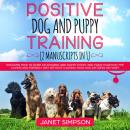 Positive Dog and Puppy Training: Discover How to Raise an Amazing and Happy Puppy and Train your Dog Audiobook