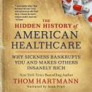 The Hidden History of American Healthcare: Why Sickness Bankrupts You and Makes Others Insanely Rich Audiobook