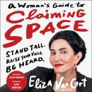 A Woman's Guide to Claiming Space: Stand Tall. Raise Your Voice. Be Heard. Audiobook