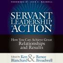 Servant Leadership in Action: How You Can Achieve Great Relationships and Results, Renee Broadwell, Ken Blanchard