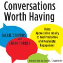 Conversations Worth Having: Using Appreciative Inquiry to Fuel Productive and Meaningful Engagement Audiobook