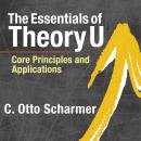 The Essentials of Theory U: Core Principles and Applications Audiobook