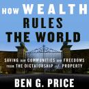 How Wealth Rules the World: Saving Our Communities and Freedoms from the Dictatorship of Property Audiobook