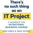 There's No Such Thing as an IT Project: A Handbook for Intentional Business Change Audiobook
