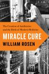 Miracle Cure: The Creation of Antibiotics and the Birth of Modern Medicine, William Rosen