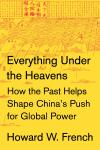 Everything Under the Heavens: How the Past Helps Shape China's Push for Global Power, Howard W. French