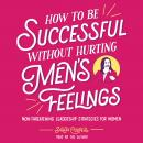 How to Be Successful without Hurting Men's Feelings: Non-threatening Leadership Strategies for Women, Sarah Cooper